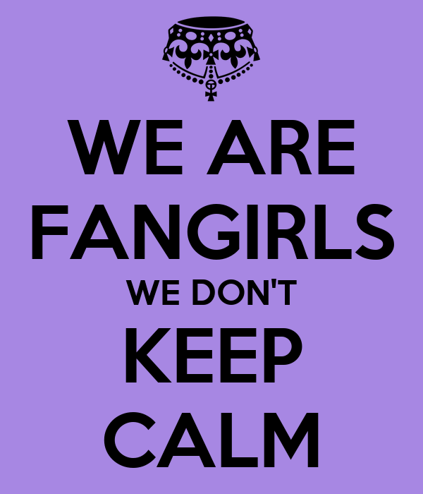 WE ARE FANGIRLS WE DON'T KEEP CALM