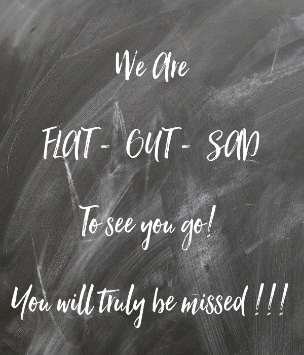 We Are  FLAT -  OUT -  SAD  To see you go!   You will truly be missed !!!
