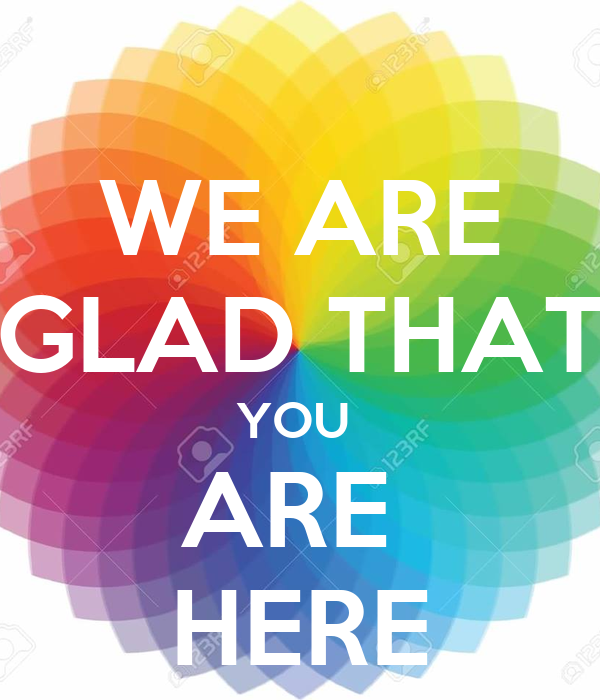 WE ARE GLAD THAT YOU  ARE  HERE