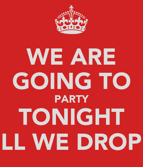 WE ARE GOING TO PARTY TONIGHT TILL WE DROP!!