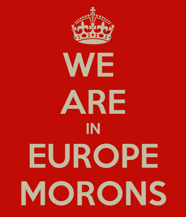 WE  ARE IN EUROPE MORONS