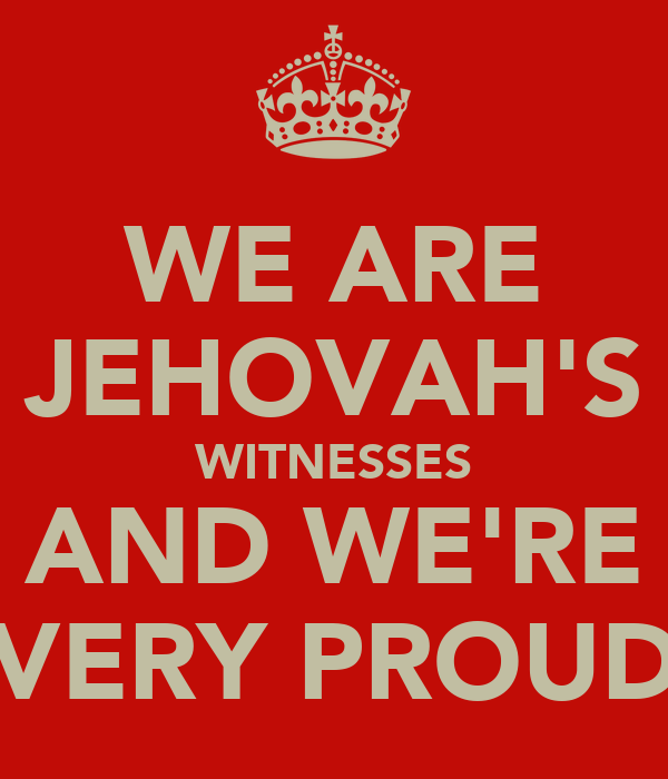 WE ARE JEHOVAH'S WITNESSES AND WE'RE VERY PROUD