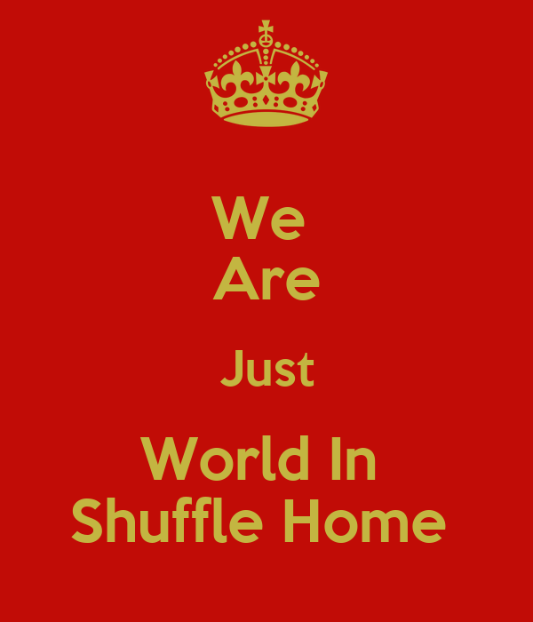 We  Are Just World In  Shuffle Home