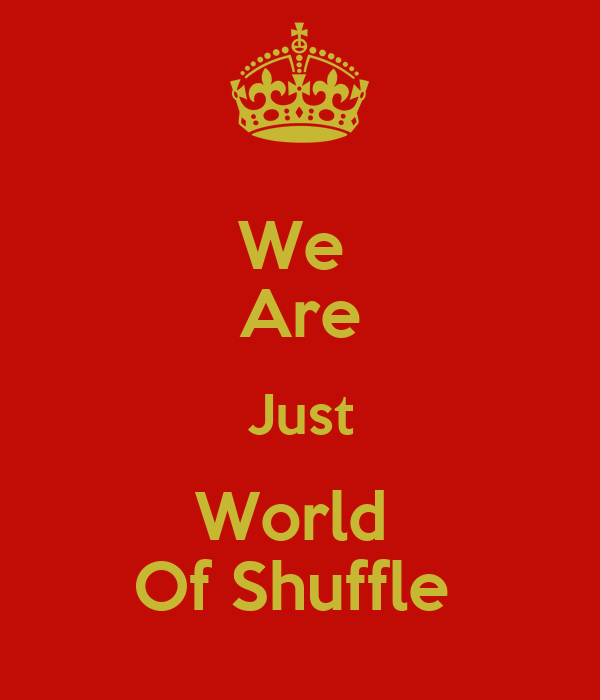 We  Are Just World  Of Shuffle