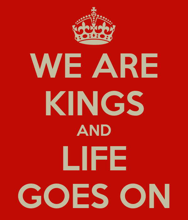 WE ARE KINGS AND LIFE GOES ON