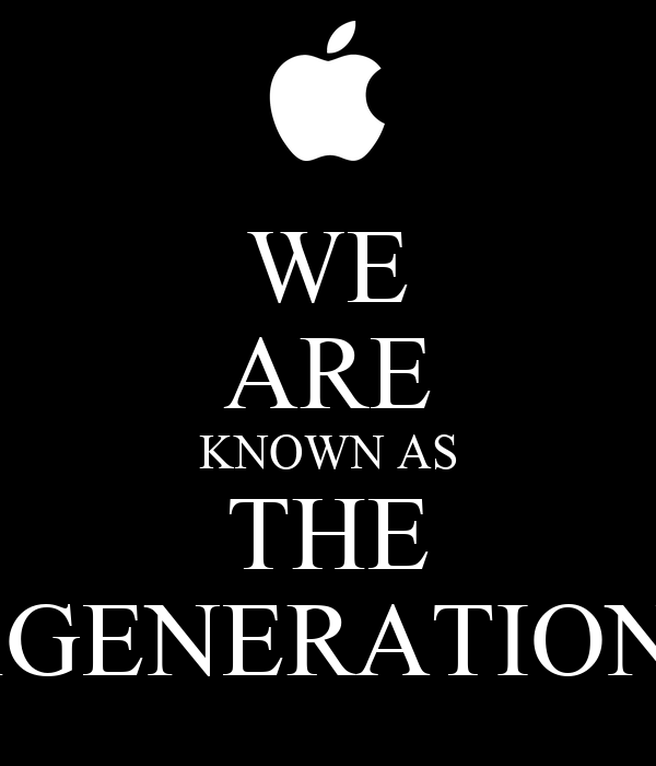 WE ARE KNOWN AS THE iGENERATION