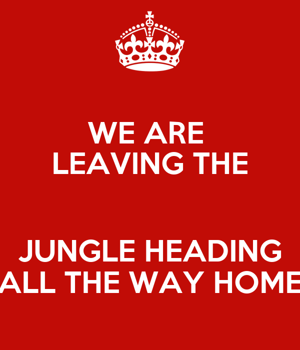 WE ARE  LEAVING THE  JUNGLE HEADING ALL THE WAY HOME