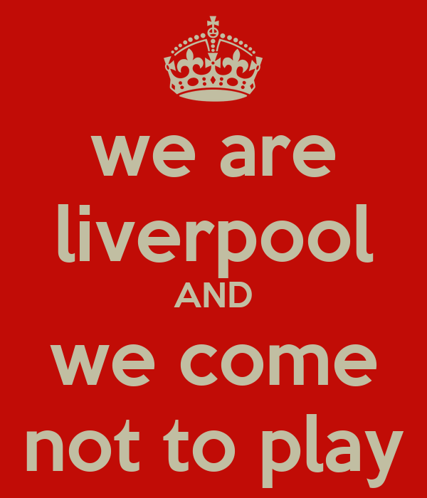 we are liverpool AND we come not to play