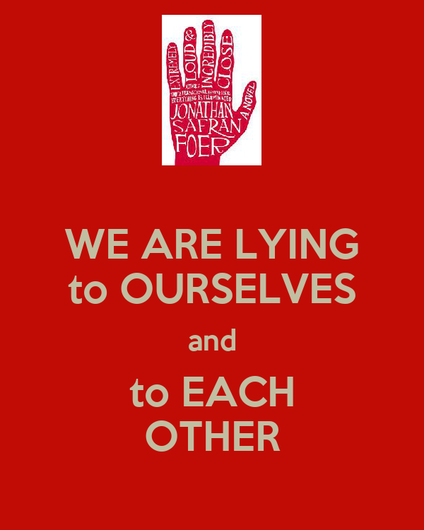 WE ARE LYING to OURSELVES and to EACH OTHER