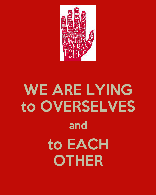 WE ARE LYING to OVERSELVES and to EACH OTHER