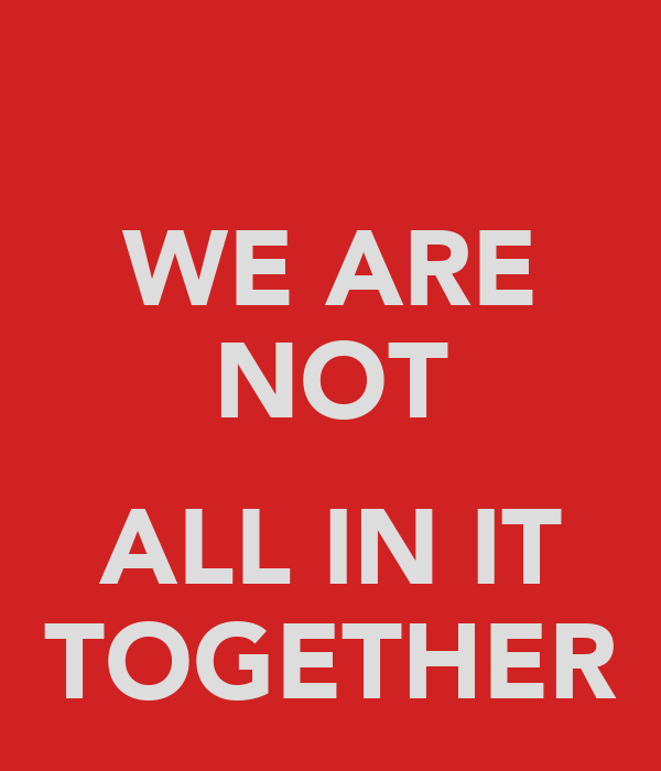 WE ARE NOT  ALL IN IT TOGETHER