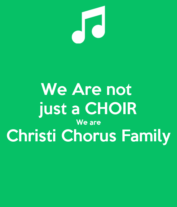 We Are not  just a CHOIR We are Christi Chorus Family