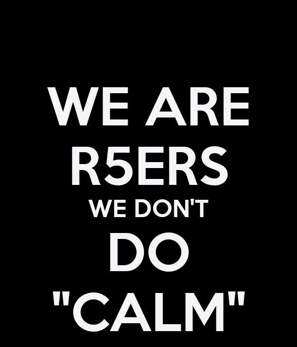"WE ARE R5ERS WE DON'T DO ""CALM"""