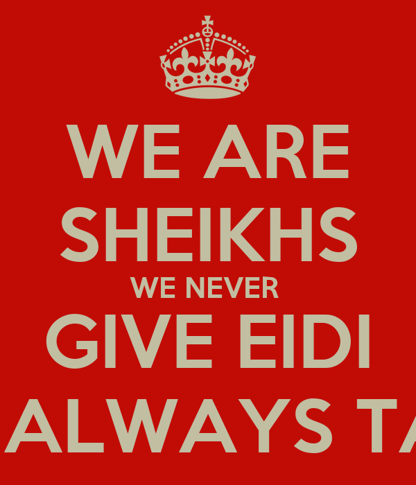 WE ARE SHEIKHS WE NEVER  GIVE EIDI WE ALWAYS TAKE