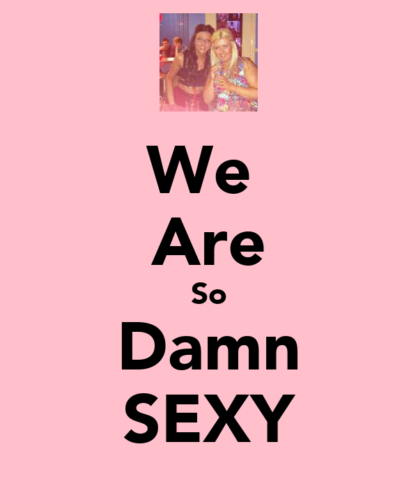 We  Are So Damn SEXY