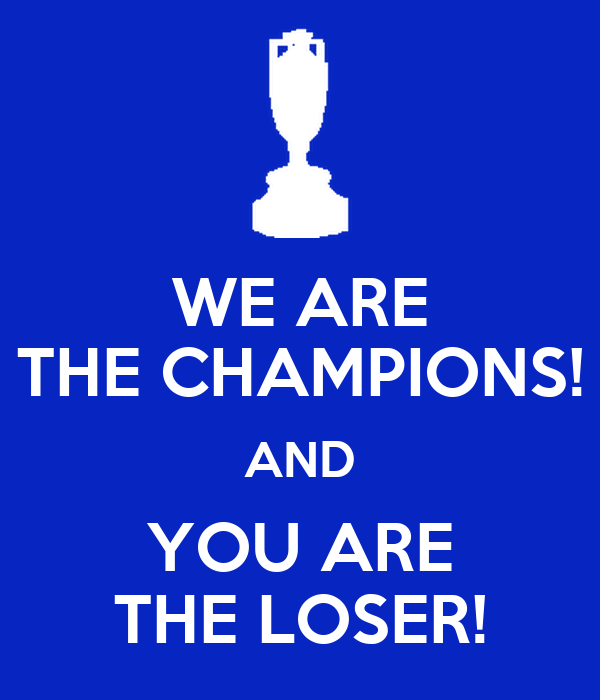 WE ARE THE CHAMPIONS! AND YOU ARE THE LOSER!