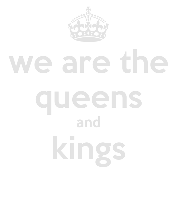 we are the queens and kings