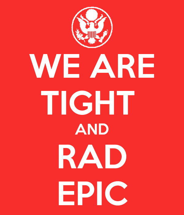 WE ARE TIGHT  AND RAD EPIC