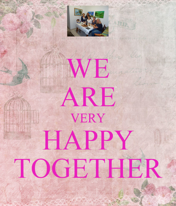 WE ARE VERY HAPPY TOGETHER