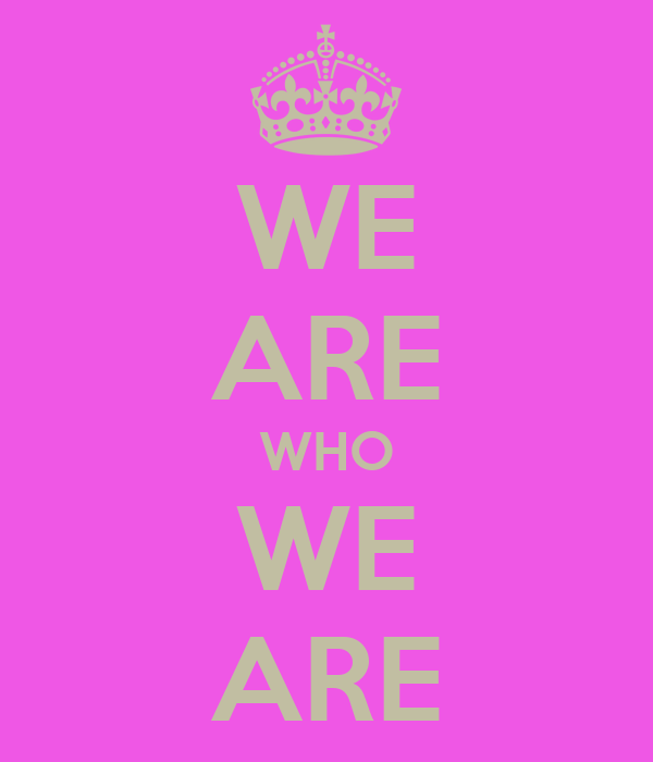 WE ARE WHO WE ARE