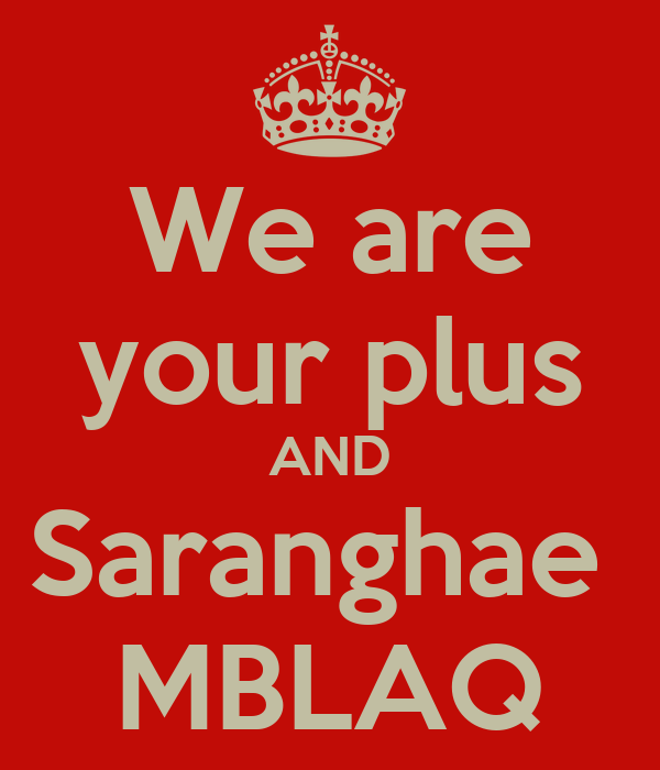 We are your plus AND Saranghae  MBLAQ
