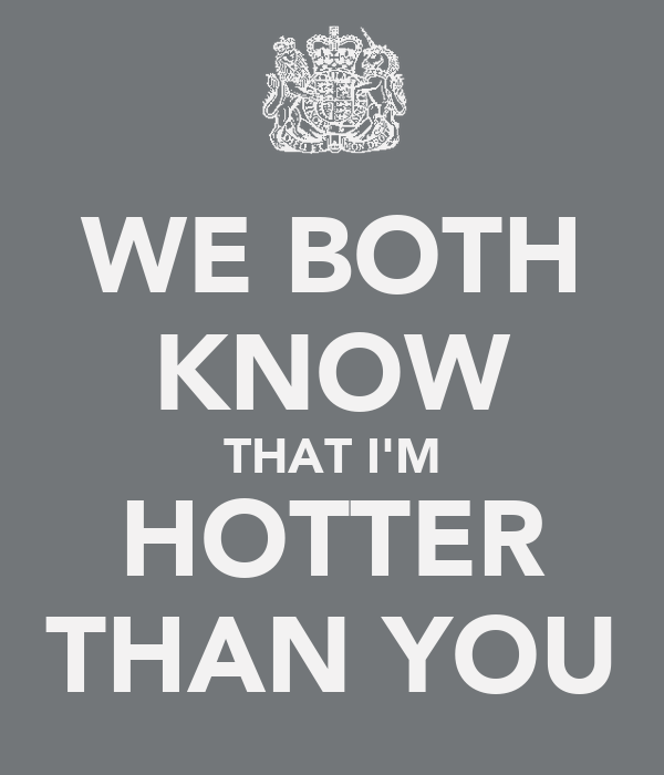 WE BOTH KNOW THAT I'M HOTTER THAN YOU