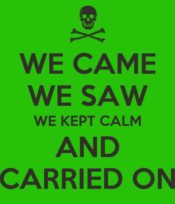 WE CAME WE SAW WE KEPT CALM AND CARRIED ON