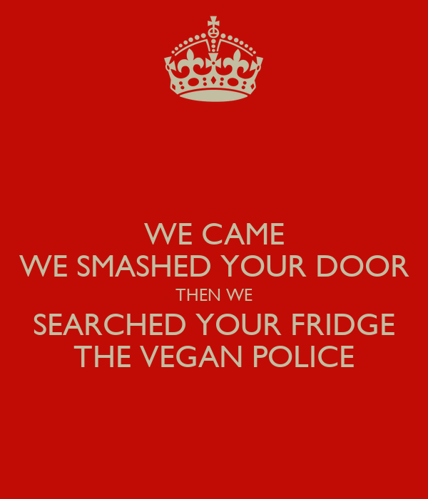 WE CAME WE SMASHED YOUR DOOR THEN WE SEARCHED YOUR FRIDGE THE VEGAN POLICE