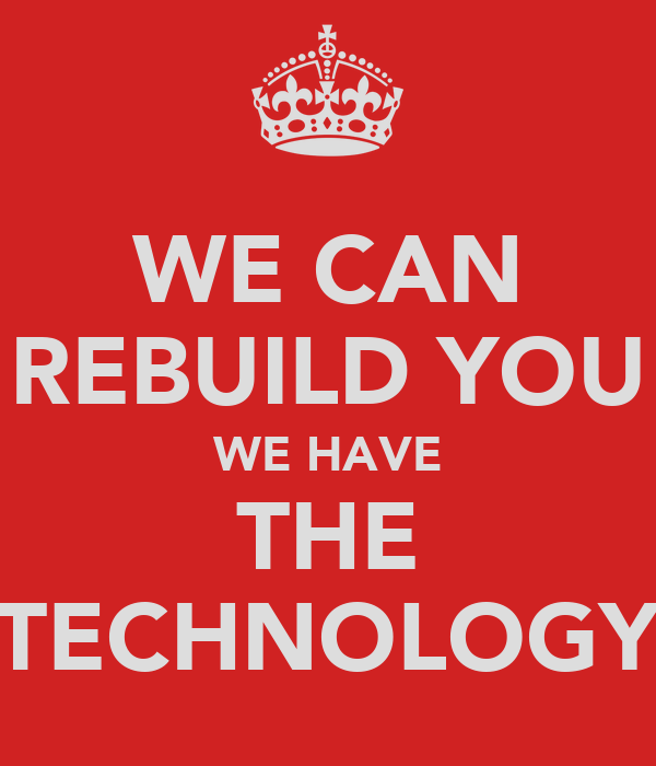 WE CAN REBUILD YOU WE HAVE THE TECHNOLOGY