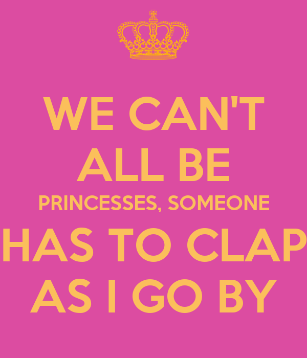 we can 39 t all be princesses someone has to clap as i go by poster stephridley keep calm o matic. Black Bedroom Furniture Sets. Home Design Ideas