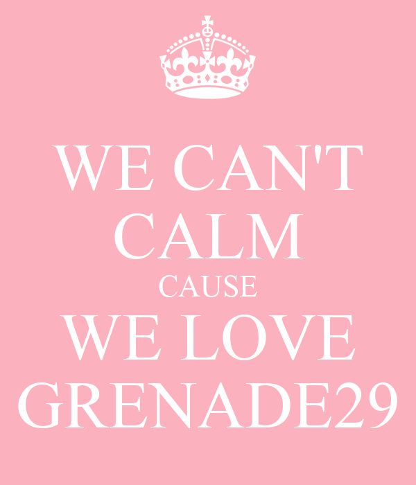 WE CAN'T CALM CAUSE WE LOVE GRENADE29