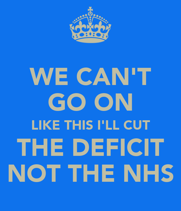 WE CAN'T GO ON LIKE THIS I'LL CUT THE DEFICIT NOT THE NHS