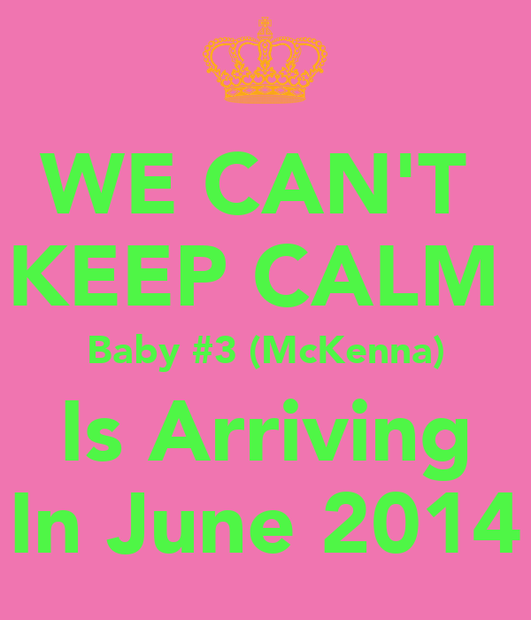 WE CAN'T  KEEP CALM  Baby #3 (McKenna) Is Arriving In June 2014