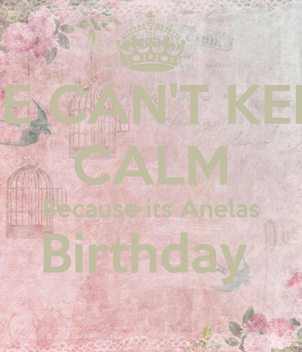 WE CAN'T KEEP CALM Because its Anelas Birthday