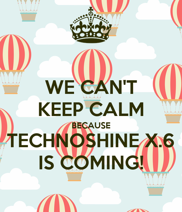 WE CAN'T KEEP CALM BECAUSE TECHNOSHINE X.6 IS COMING!