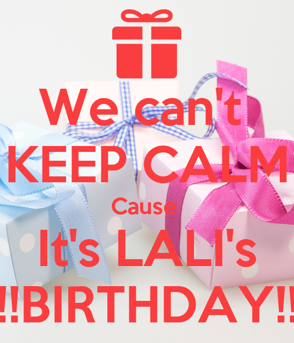 We can't  KEEP CALM Cause  It's LALI's !!BIRTHDAY!!