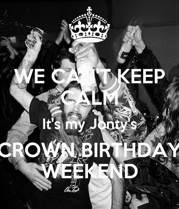 WE CAN'T KEEP CALM It's my Jonty's CROWN BIRTHDAY WEEKEND