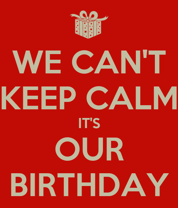 WE CAN'T KEEP CALM IT'S OUR BIRTHDAY