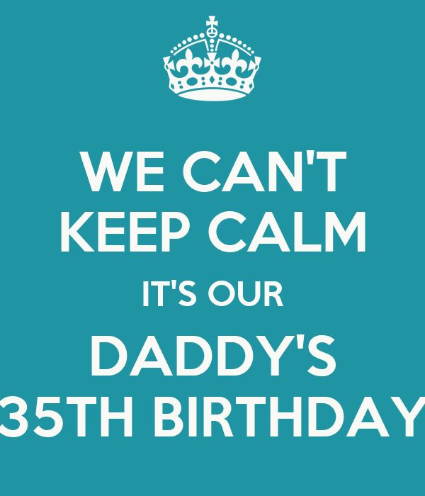 WE CAN'T KEEP CALM IT'S OUR DADDY'S 35TH BIRTHDAY