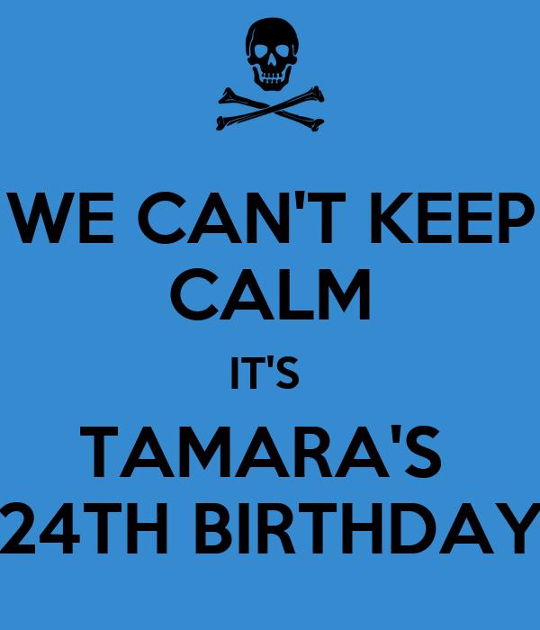 WE CAN'T KEEP CALM IT'S  TAMARA'S  24TH BIRTHDAY