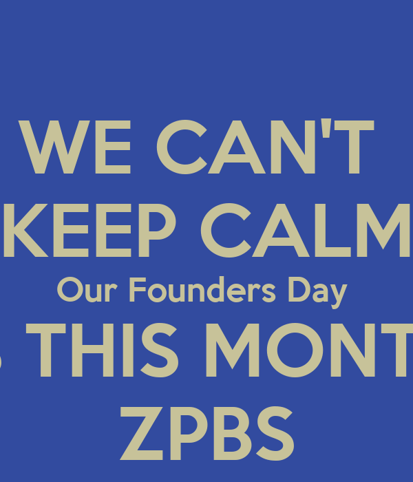 WE CAN'T  KEEP CALM Our Founders Day  IS THIS MONTH ZPBS