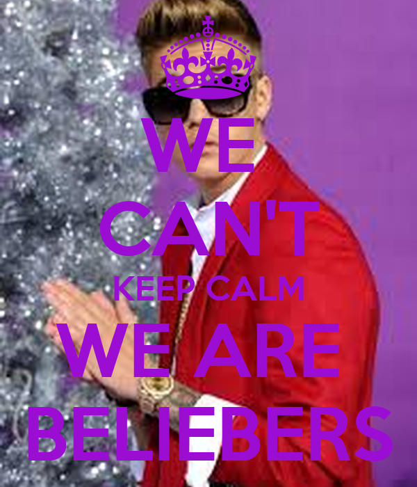 WE  CAN'T KEEP CALM WE ARE  BELIEBERS