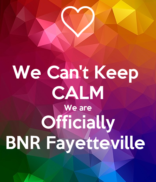 We Can't Keep  CALM We are Officially BNR Fayetteville