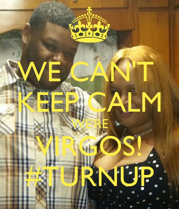 WE CAN'T  KEEP CALM WE'RE VIRGOS! #TURNUP