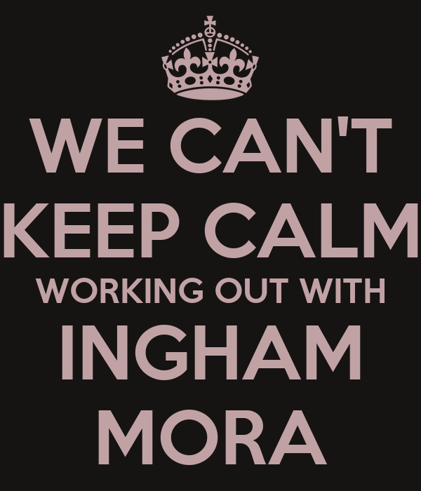 WE CAN'T KEEP CALM WORKING OUT WITH INGHAM MORA