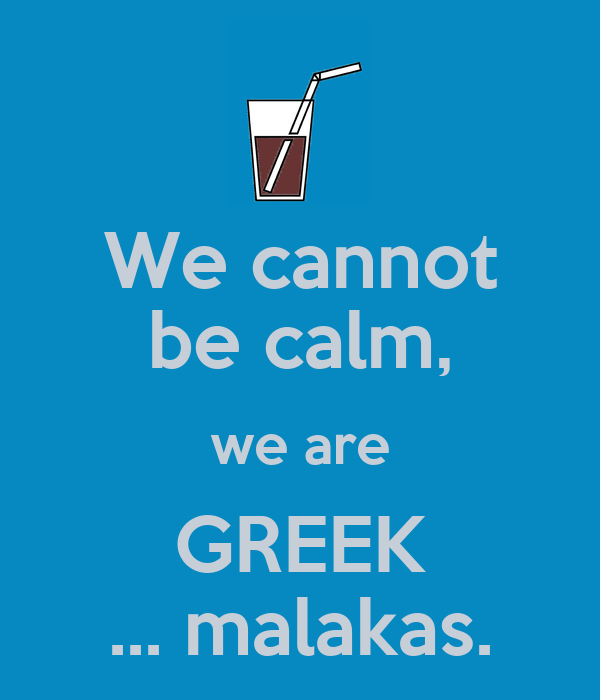 We cannot be calm, we are GREEK ... malakas.