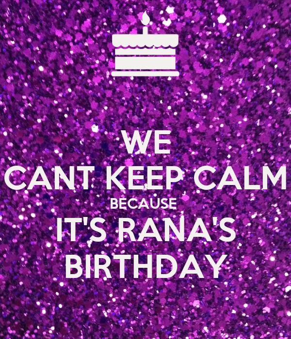 WE CANT KEEP CALM BECAUSE  IT'S RANA'S BIRTHDAY