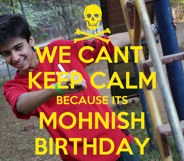 WE CANT  KEEP CALM BECAUSE ITS MOHNISH BIRTHDAY