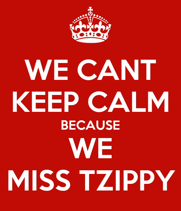 WE CANT KEEP CALM BECAUSE WE MISS TZIPPY