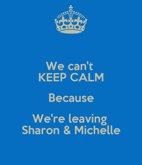 We can't  KEEP CALM Because We're leaving  Sharon & Michelle